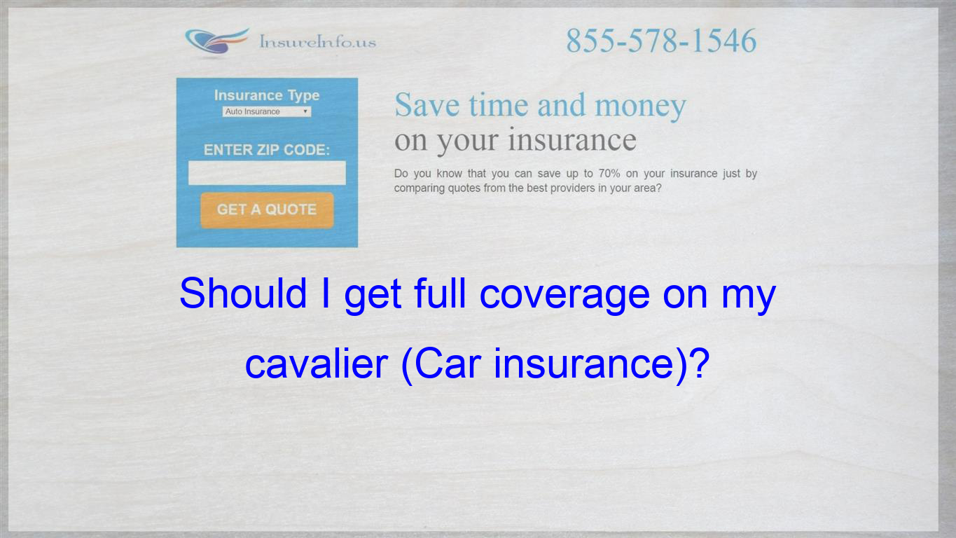 I Have A 2005 Chevy Cavalier I Currently Have Liability Insurance