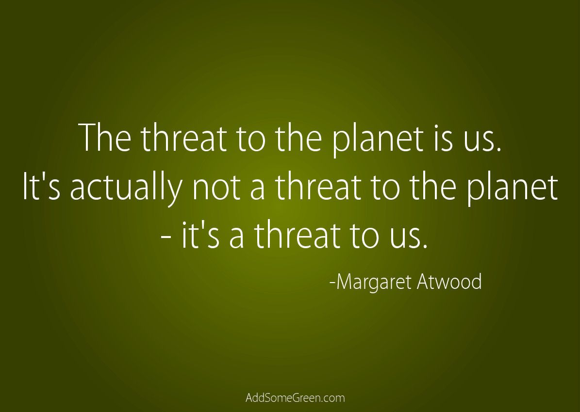The threat to the planet is us. It's actually not a threat to the planet - it's a threat to us. -Margaret Atwood Quote