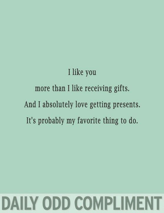 Daily odd compliments - I like you more than presents