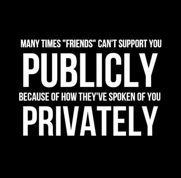 Many Times Friends Can T Support You Publicly Because Of The Way They Ve Spoken Of You Privately Supportive Friends Quotes Losing Friends Quotes Friends Quotes