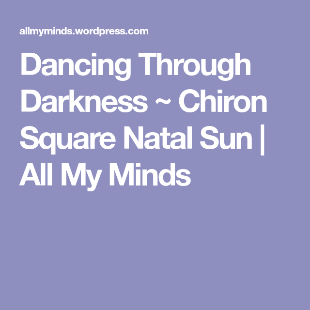 Dancing Through Darkness ~ Chiron Square Natal Sun