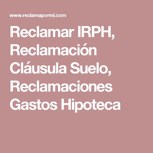 Reclamar IRPH, Reclamación Cláusula Suelo, Reclamaciones Gastos Hipoteca