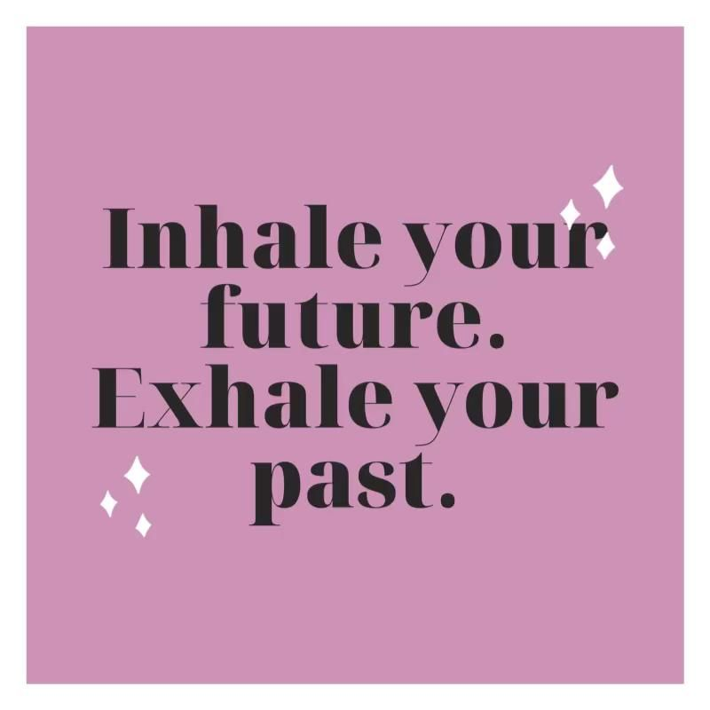 Inhale your future. Exhale your past.