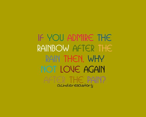 If you admire the rainbow after the rain then, why not love again after the pain?