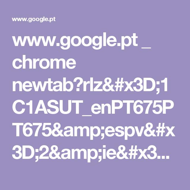 www.google.pt _ chrome newtab?rlz=1C1ASUT_enPT675PT675&espv=2&ie=UTF-8