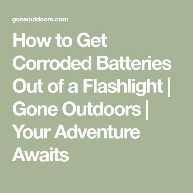 How To Get Corroded Batteries Out Of A Flashlight Gone Outdoors Your Adventure Awaits Flashlight How To Get Batteries