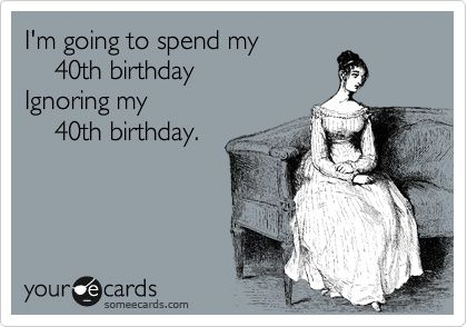 Your Ecards Birthday Funny ~ Im going to spend my th birthday ignoring my th birthday be