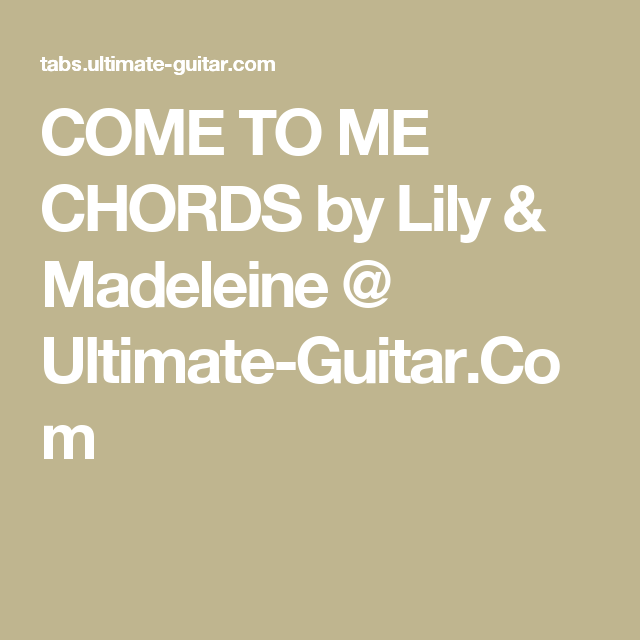 Come To Me Chords By Lily Madeleine Ultimate Guitar Chords