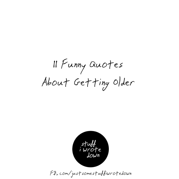 11 Funny Quotes About Getting Older In 2020 Getting Older Quotes Aging Quotes Funny Funny Quotes