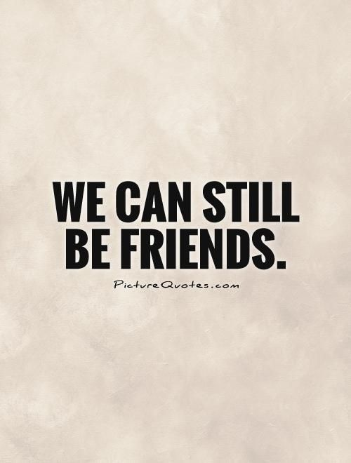 We can still be friends. Picture Quotes. | Break Up Quotes