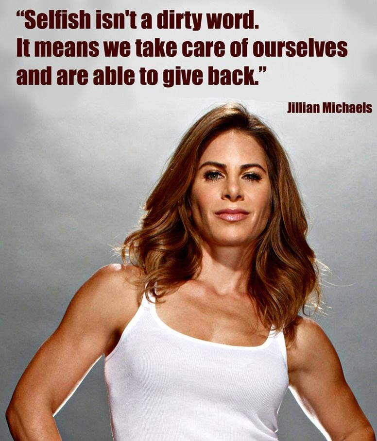 Selfish isnt a dirty word.  It means we take care of ourselves and are able to give back. #Jillian Michaels