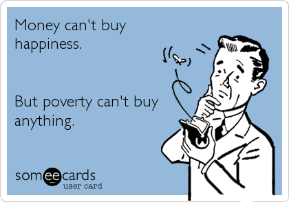 Money Can T Buy Happiness But Poverty Can T Buy Anything Money Cant Buy Happiness Poverty Happy