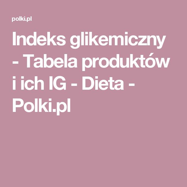 Indeks Glikemiczny Tabela Produktow I Ich Ig Dieta Polki Pl