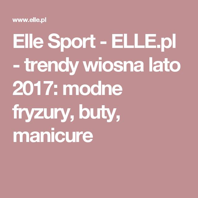 Elle Sport Elle Pl Trendy Wiosna Lato 2017 Modne Fryzury Buty Manicure Manicure Trendy Sports