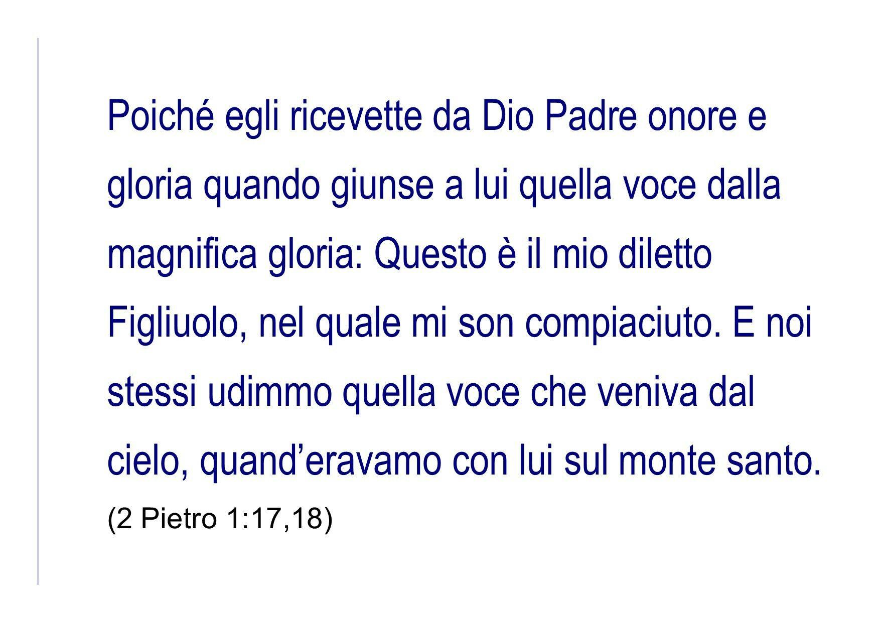 Poiché egli ricevette da Dio Padre onore e gloria quando giunse a lui quella voce dalla magnifica gloria: Questo è il mio diletto Figliuolo, nel quale mi son compiaciuto. E noi stessi udimmo quella voce che veniva dal cielo, quand'eravamo con lui sul monte santo. (2 Pietro 1:17,18)