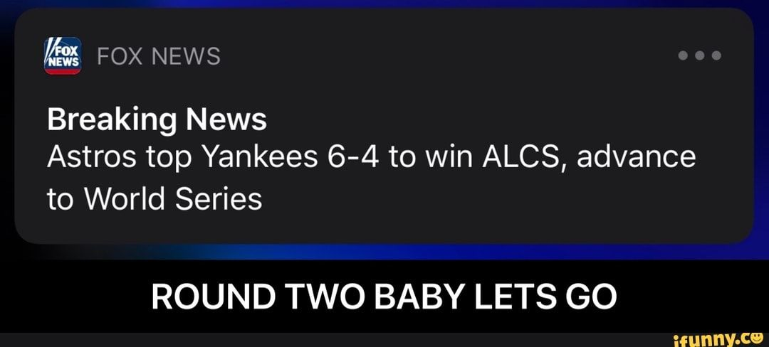 Breaking News Astros Top Yankees 6 4 To Win Alcs Advance To World Series Round Two Baby Lets Go Round Two Baby Lets Go Ifunny Funny Sports Memes Yankees World Series