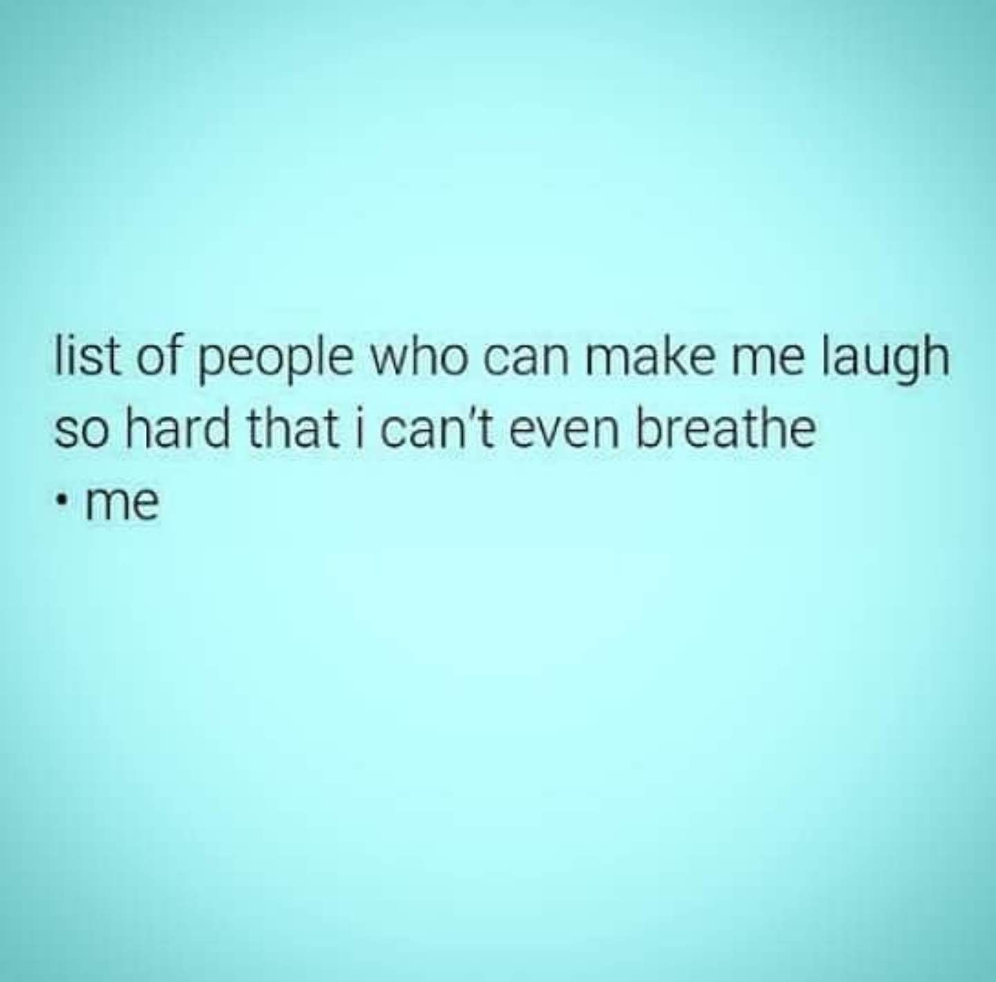 List of people who can make me laugh so hard that I can't
