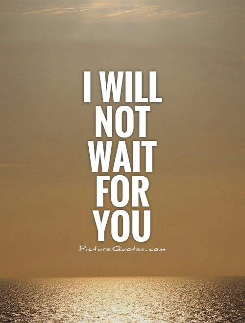 I Will Not Wait For You Picture Quotes Break Up Quotes Quotes
