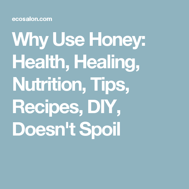 Why Use Honey: Health, Healing, Nutrition, Tips, Recipes, DIY, Doesn't Spoil