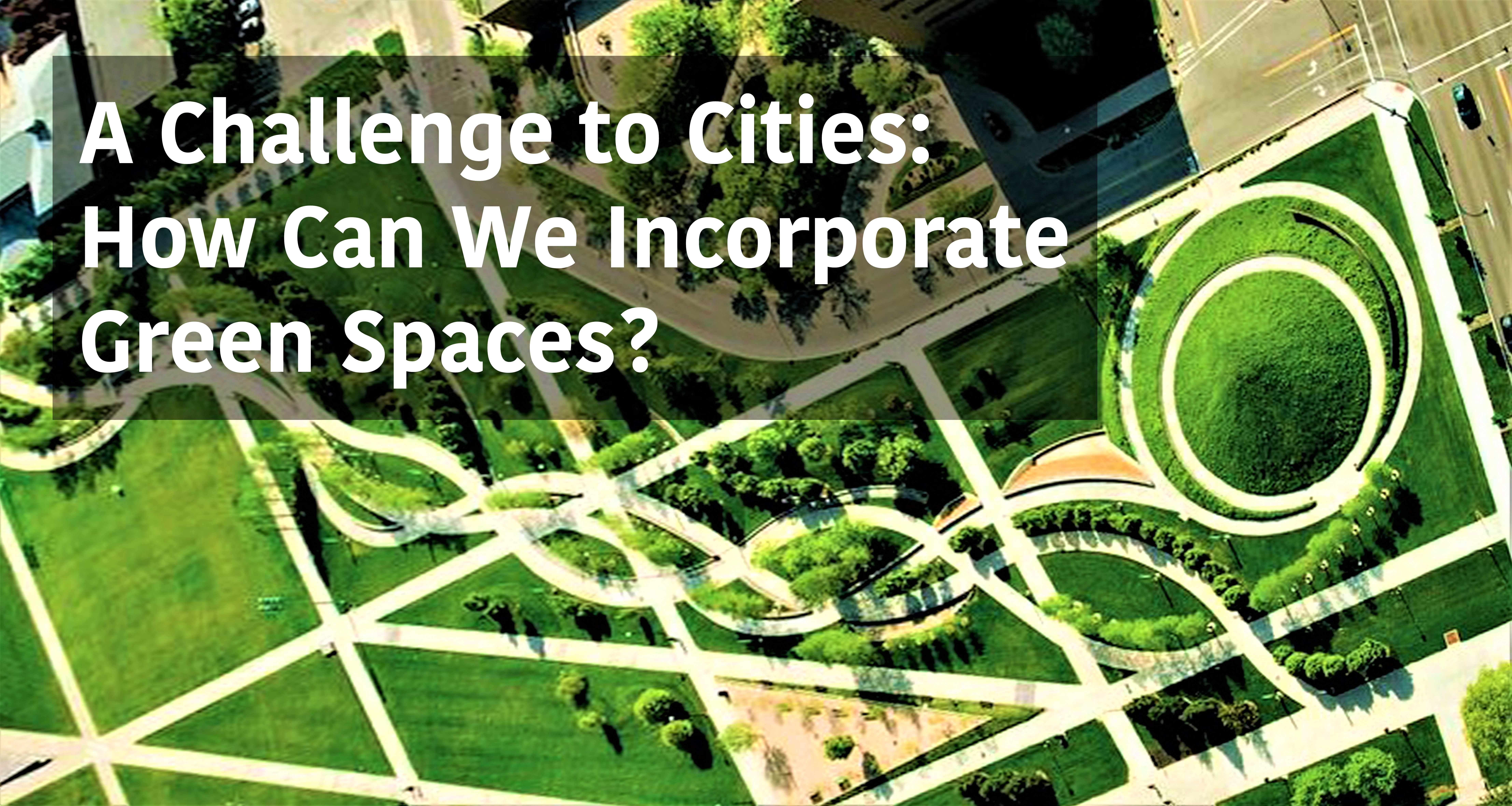 A Challenge To Cities How Can We Incorporate Green Spaces Green
