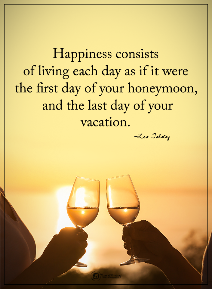 Happiness Consists Of Living Each Day As If It Were The First Your Honeymoon