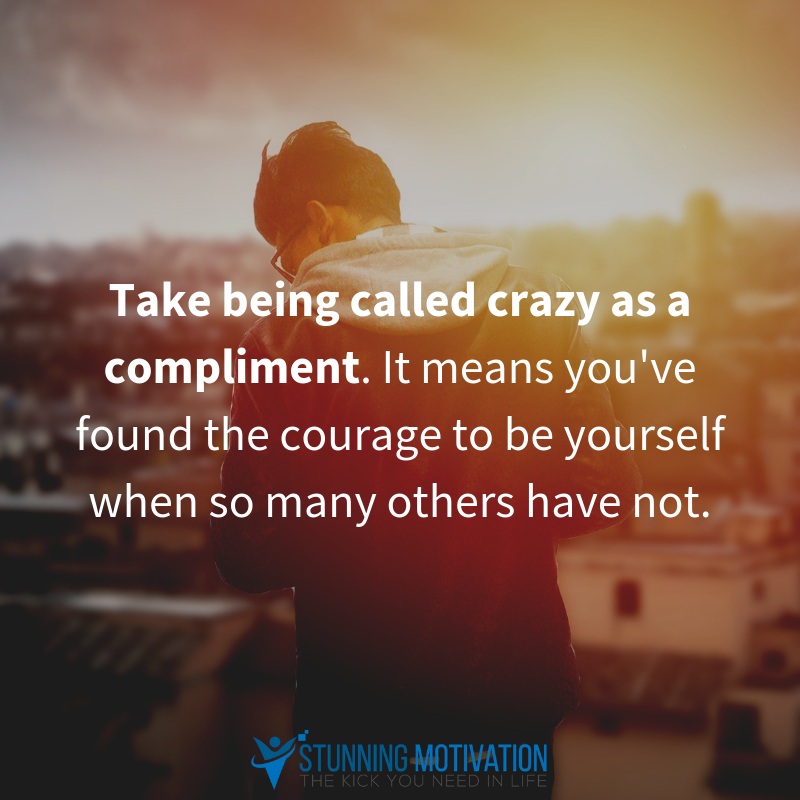 Take Being Called Crazy As A Compliment It Means You Ve Found The Courage To Be Yourself When So Many O Inspirational Quotes Firefighter Quotes Powerful Words
