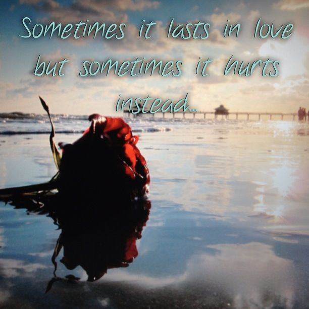 Sometimes it lasts in love but sometimes it hurts instead...