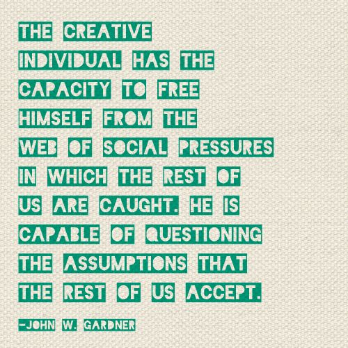 The creative individual, freeing yourself from social pressures, question assumptions. John W.Gardner (A worthy quote.) #thebeautyofone