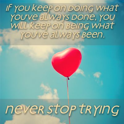 If you keep on doing what you've always done, you will keep on being what you've always been. Never stop trying.