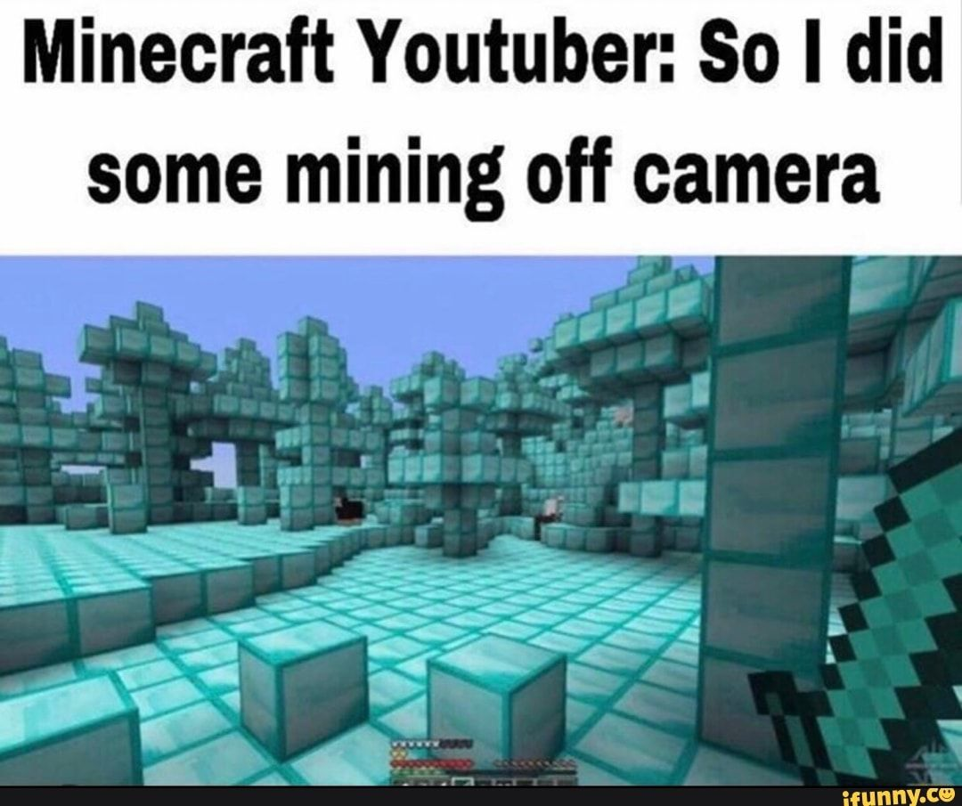 Minecraft Youtuber So I Did Some Mining Off Camera Ifunny