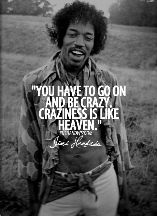 You have to go on and be crazy. Craziness is like heaven. -- Jimi Hendrix