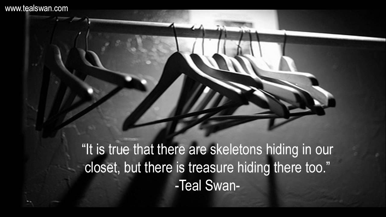 It Is True That There Are Skeletons Hiding In Our Closet But There Is Treasure Hiding In There Too Quote By Te Teal Swan Wisdom Thoughts Interesting Quotes
