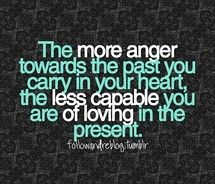 The more anger towards the past you carry in your heart, the less capable you are of loving in the present.  4h