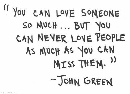 """""""You can love someone so much... But you can never love people as much as you can miss them."""" - John Green"""
