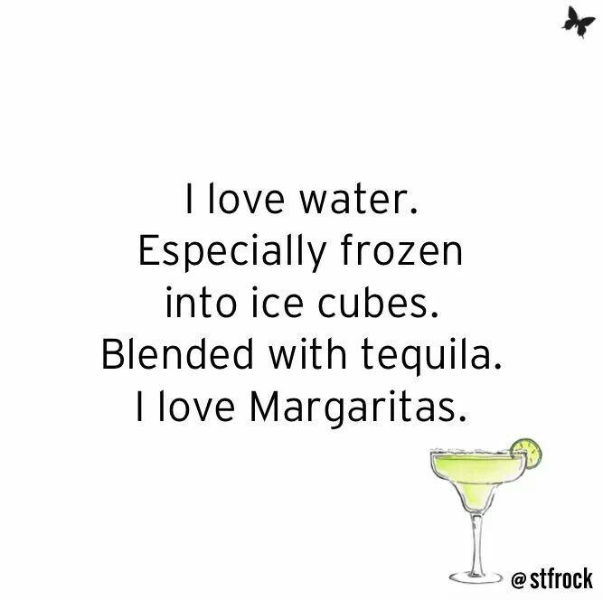 I Love Water. Especially Frozen Into Ice Cubes. Blended With Tequila. I Love