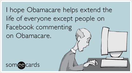 Funny Confession Ecard: I hope Obamacare helps extend the life of everyone except people on Facebook commenting on Obamacare.