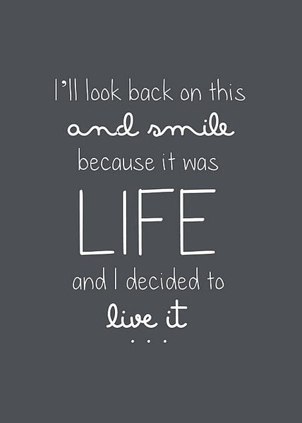 I Will Look Back On This And Smile Because It Was Life And I Decided To Live It Source Unkown Quote Life Adventure Words Quotes Words Quotes
