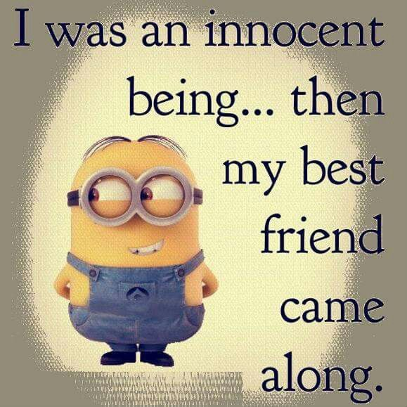 I Was An Innocent Being Then My Best Friend Came Along But To Be Fair I Think We Re Pretty Eve Best Friend Quotes Funny Friends Quotes Funny Minions Funny