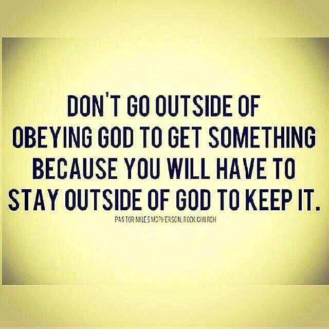 Don T Go Outside Of Obeying God To Get Something Because You Will