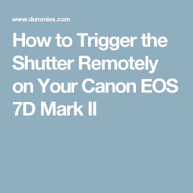 How To Trigger The Shutter Remotely On Your Canon Eos 7d Mark Ii Canon Eos Canon Eos