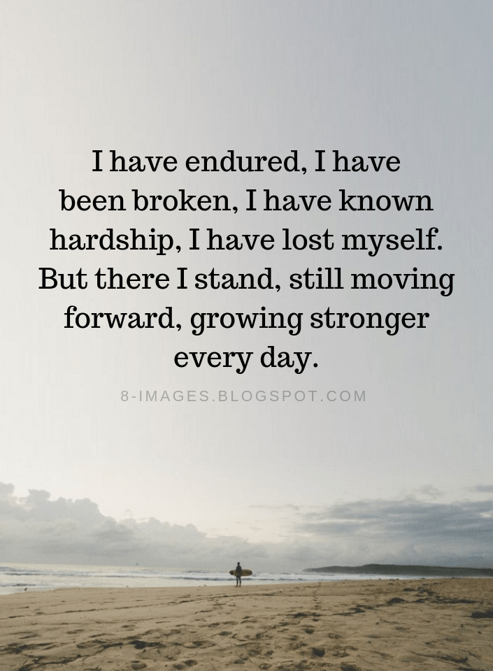 Quotes I Have Endured I Have Been Broken I Have Known Hardship I Have Lost Myself But There I Stand Still Mov Hardship Quotes Lost Myself Quotes Me Quotes