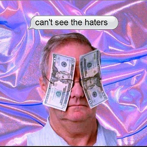 Cash is an excellent method of blocking out some pesky haters.
