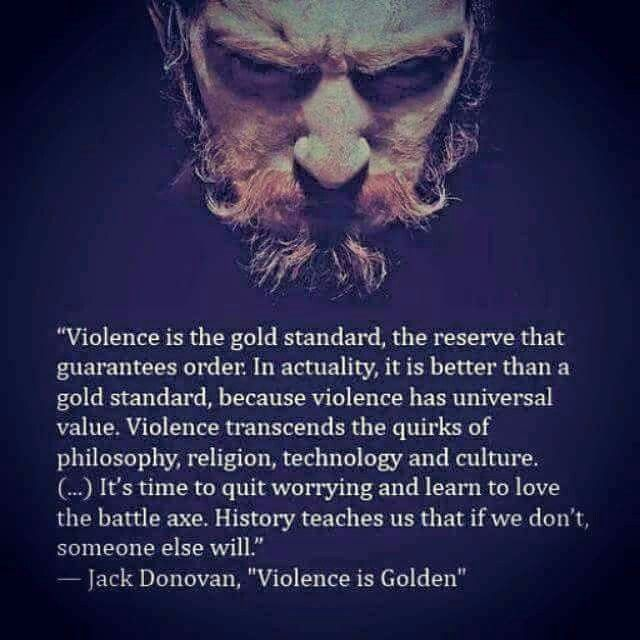 """Violence is the gold standard, the reserve that guarantees order. In actuality, it is better than a gold standard, because violence has universal value. Violence transcends the quirks of philosophy, religion, technology and culture. (...) It's time to quite worrying and learn to love the battle axe. History teaches us that if we don't someone else will."""" - Jack Donovan, """"Violence is Golden"""""""