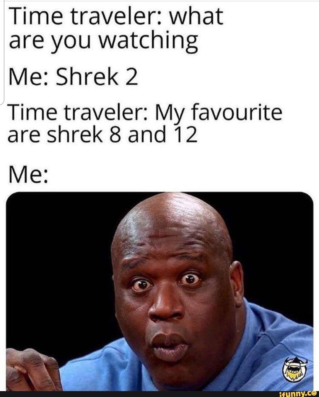 Time Traveler What Are You Watching Me Shrek 2 Time Traveler My Favourite Are Shrek 8 And 12 Ifunny Shrek Memes Humor Dankest Memes