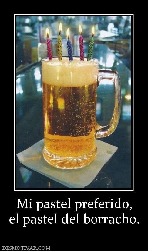 Desmotivaciones Mi Pastel Preferido El Pastel Del Borracho Happy Birthday Beer Happy Birthday For Him Funny Happy Birthday Wishes