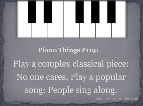 Piano Thing 119 Play A Complex Classical Piece No One Cares Play A Popular Song People Sing Along Submitted By Equil Music Jokes Piano Memes Piano Music