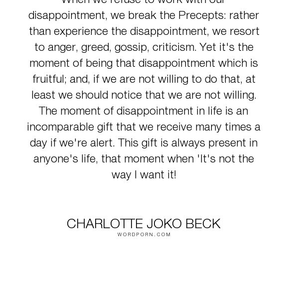 "Charlotte Joko Beck - ""When we refuse to work with our disappointment, we break the Precepts: rather than..."". life, disappointment, suffering, compassion, emotions, growth"