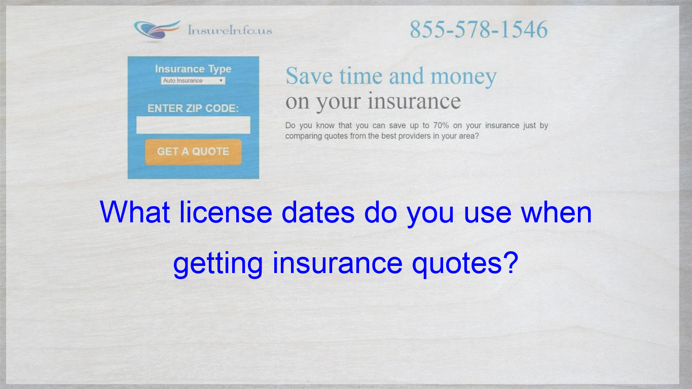What License Dates Do You Use When Getting Insurance Quotes Cheap Car Insurance Quotes Insurance Quotes Auto Insurance Quotes