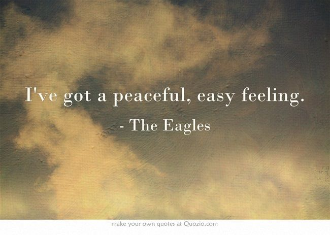 Ive Got A Peaceful Easy Feeling Quotes Me Quotes