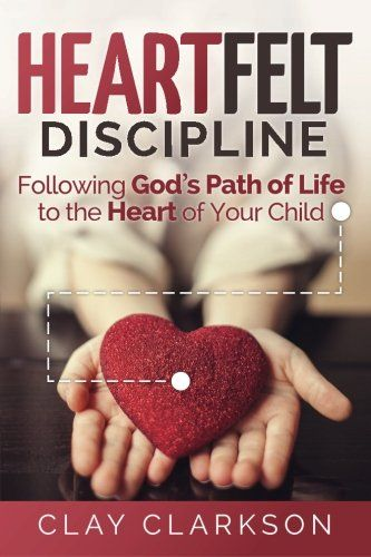 Heartfelt Discipline Following God S Path Of Life To The Heart Of Your Child By Clay Clarkson Discipline Discipline Kids Parenting Guide